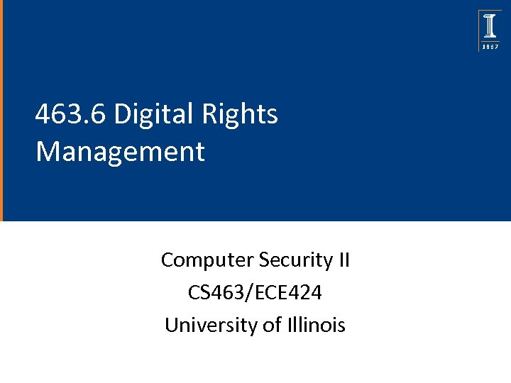 463. 6 Digital Rights Management Computer Security II CS 463/ECE 424 University of Illinois