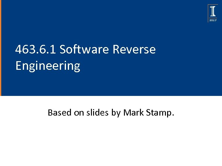 463. 6. 1 Software Reverse Engineering Based on slides by Mark Stamp.
