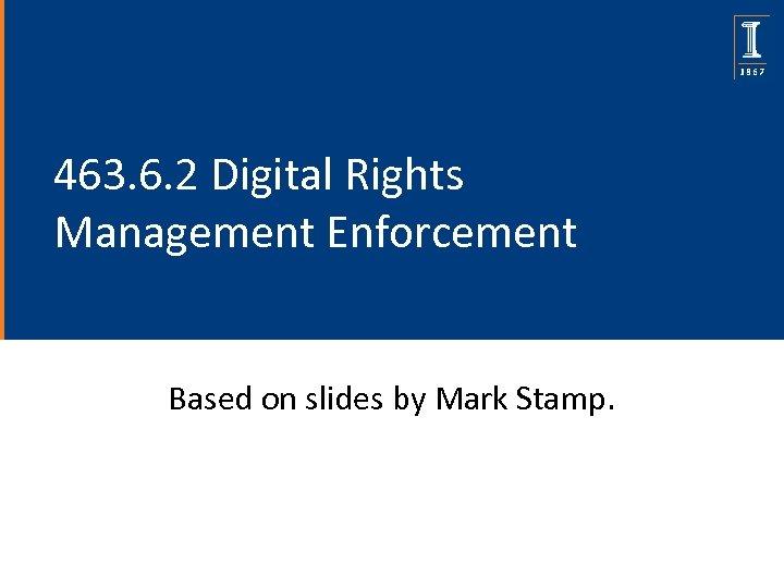 463. 6. 2 Digital Rights Management Enforcement Based on slides by Mark Stamp.