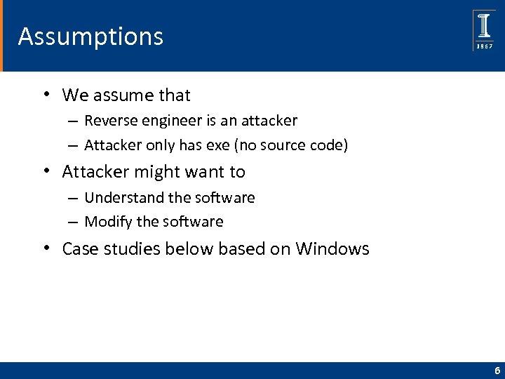 Assumptions • We assume that – Reverse engineer is an attacker – Attacker only