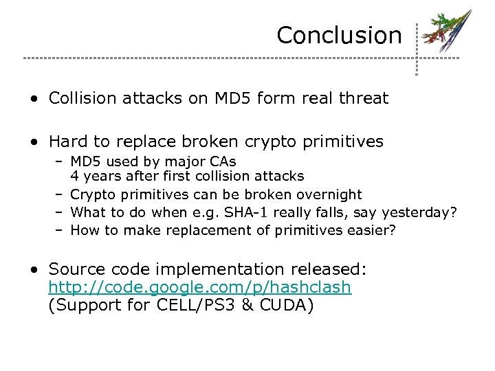 Conclusion • Collision attacks on MD 5 form real threat • Hard to replace
