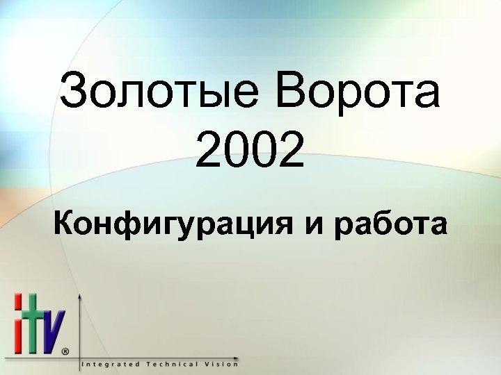 Золотые Ворота 2002 Конфигурация и работа