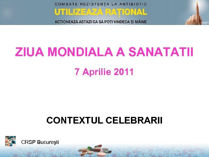 ZIUA MONDIALA A SANATATII 7 Aprilie 2011 CONTEXTUL CELEBRARII CRSP Bucureşti