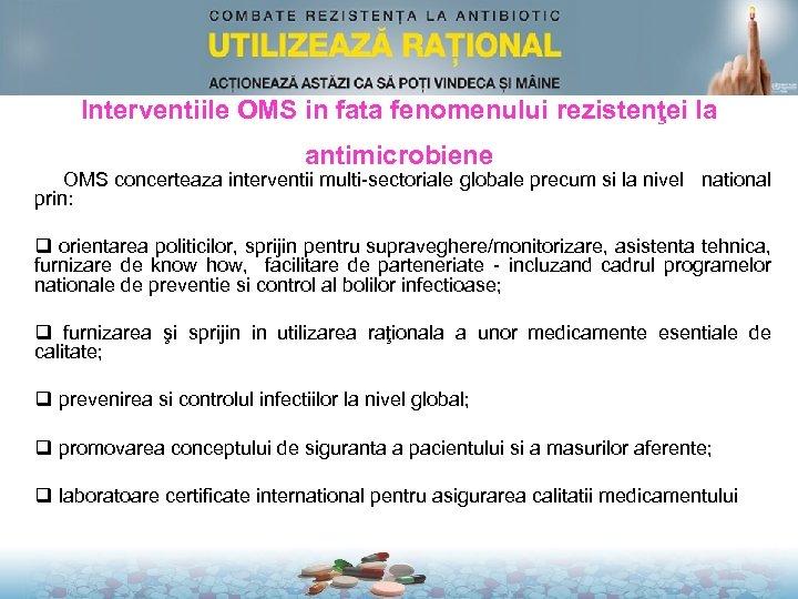 Interventiile OMS in fata fenomenului rezistenţei la antimicrobiene OMS concerteaza interventii multi-sectoriale globale precum