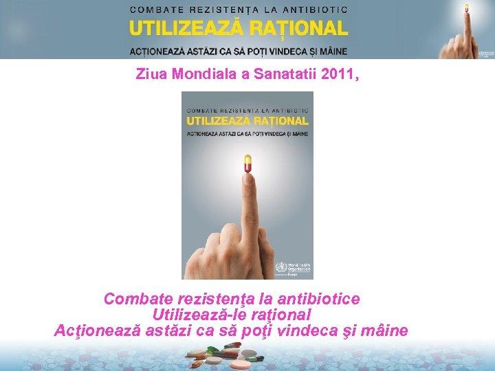 Ziua Mondiala a Sanatatii 2011, Mesaje cheie Combate rezistenţa la antibiotice Utilizează-le raţional Acţionează