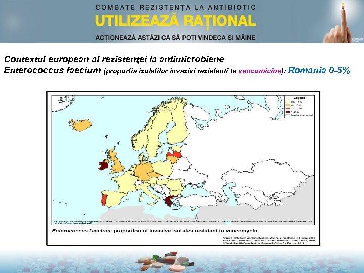 Contextul european al rezistenţei la antimicrobiene Enterococcus faecium (proportia izolatilor invazivi rezistenti la vancomicina);