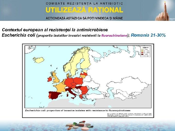 Contextul european al rezistenţei la antimicrobiene Escherichia coli (proportia izolatilor invazivi rezistenti la fluorochinolone);