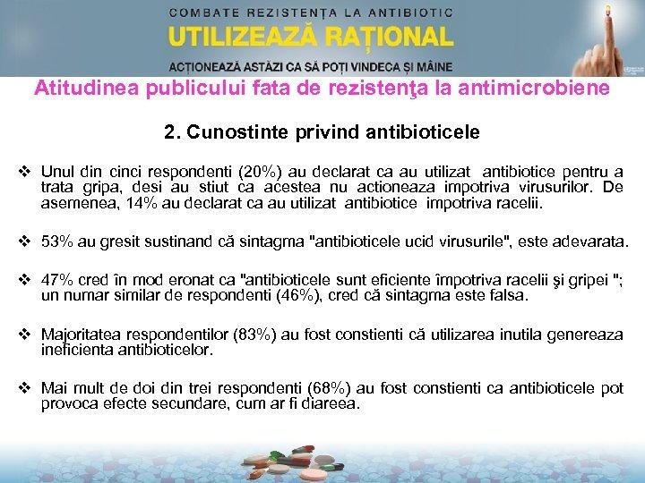 Atitudinea publicului fata de rezistenţa la antimicrobiene 2. Cunostinte privind antibioticele v Unul din