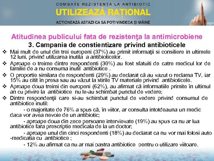 Atitudinea publicului fata de rezistenţa la antimicrobiene 3. Campania de constientizare privind antibioticele v