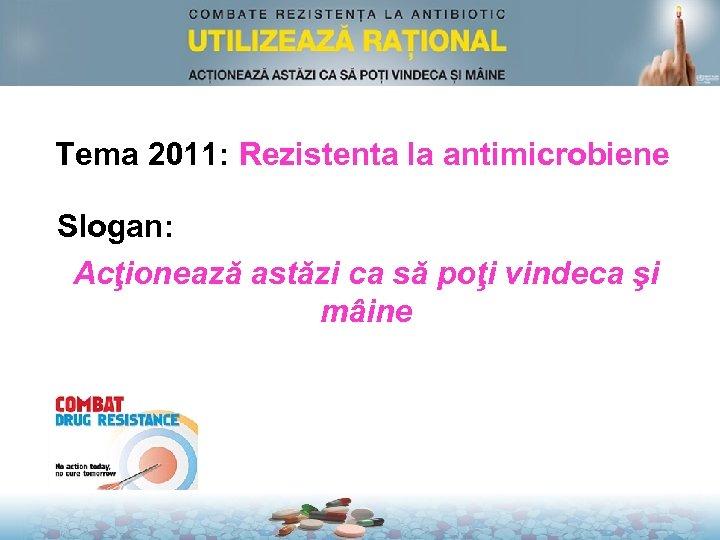 Tema 2011: Rezistenta la antimicrobiene Slogan: Acţionează astăzi ca să poţi vindeca şi mâine