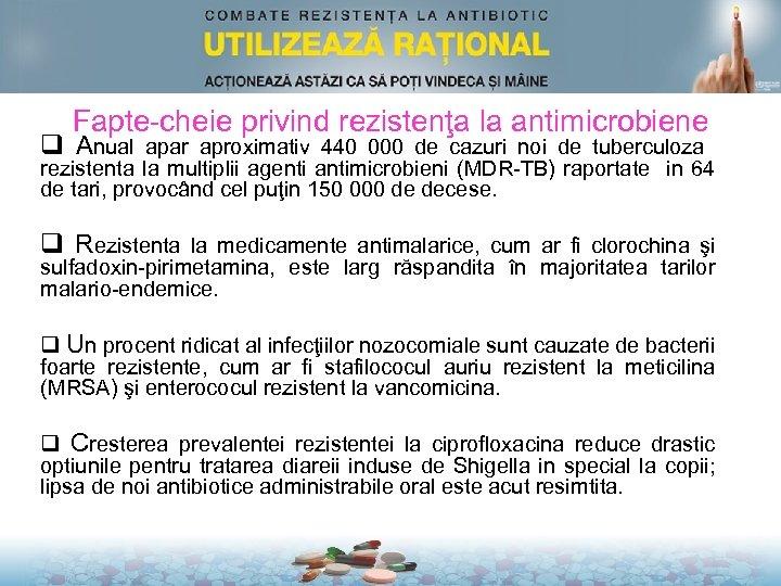 Fapte-cheie privind rezistenţa la antimicrobiene q Anual apar aproximativ 440 000 de cazuri noi