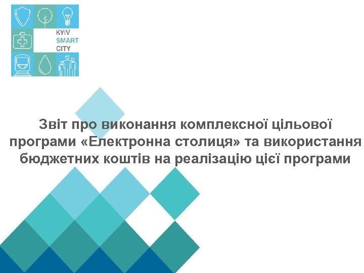 Звіт про виконання комплексної цільової програми «Електронна столиця» та використання бюджетних коштів на реалізацію