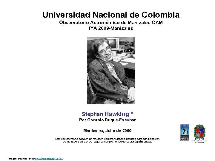 Universidad Nacional de Colombia Observatorio Astronómico de Manizales OAM IYA 2009 -Manizales Stephen Hawking