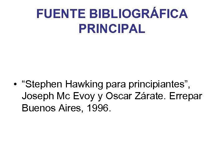 """FUENTE BIBLIOGRÁFICA PRINCIPAL • """"Stephen Hawking para principiantes"""", Joseph Mc Evoy y Oscar Zárate."""