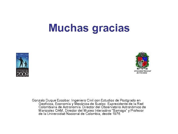 Muchas gracias Gonzalo Duque Escobar. Ingeniero Civil con Estudios de Postgrado en Geofísica, Economía