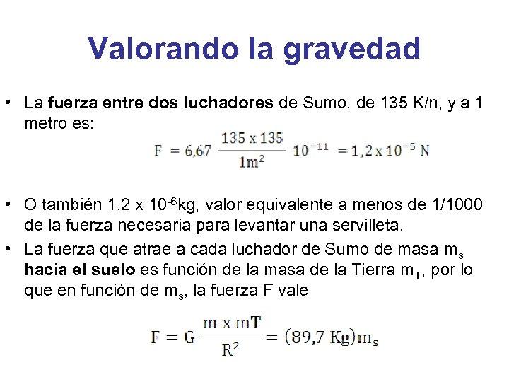 Valorando la gravedad • La fuerza entre dos luchadores de Sumo, de 135 K/n,
