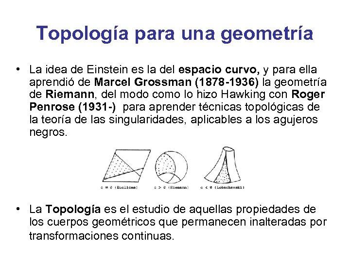 Topología para una geometría • La idea de Einstein es la del espacio curvo,