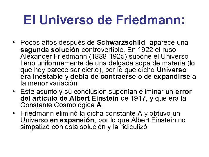 El Universo de Friedmann: • Pocos años después de Schwarzschild aparece una segunda solución