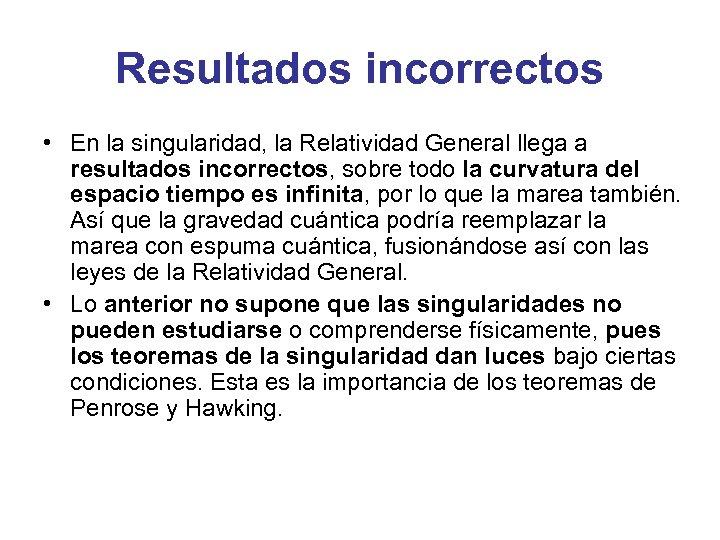 Resultados incorrectos • En la singularidad, la Relatividad General llega a resultados incorrectos, sobre