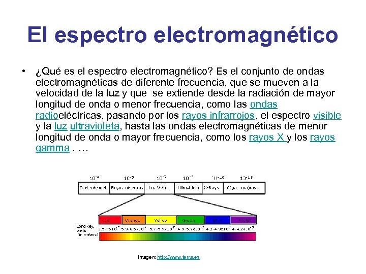 El espectro electromagnético • ¿Qué es el espectro electromagnético? Es el conjunto de ondas