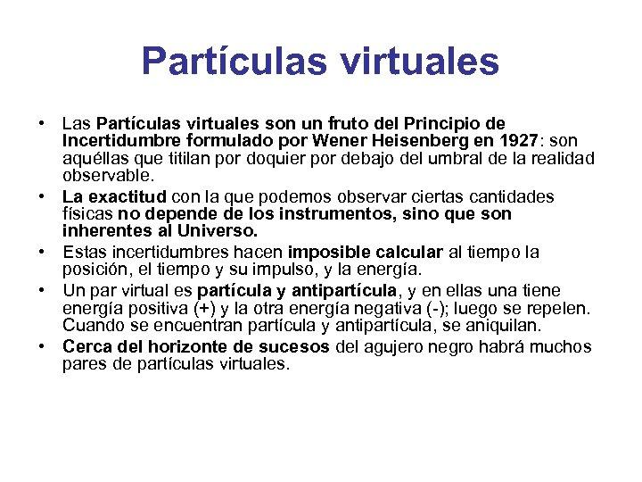 Partículas virtuales • Las Partículas virtuales son un fruto del Principio de Incertidumbre formulado