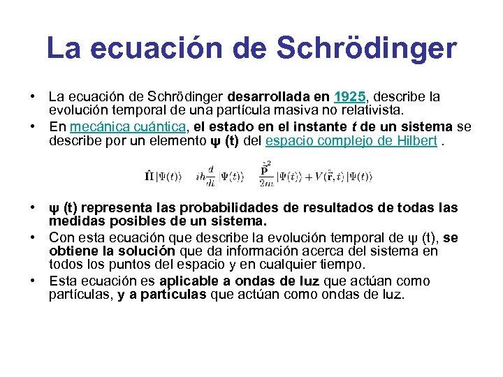 La ecuación de Schrödinger • La ecuación de Schrödinger desarrollada en 1925, describe la