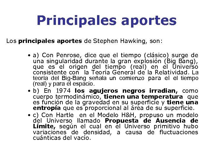 Principales aportes Los principales aportes de Stephen Hawking, son: • a) Con Penrose, dice