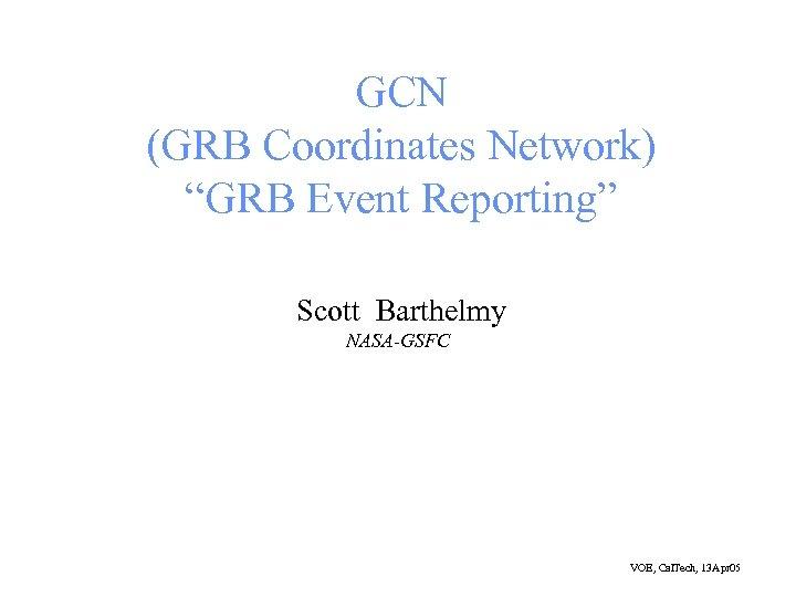 "GCN (GRB Coordinates Network) ""GRB Event Reporting"" Scott Barthelmy NASA-GSFC VOE, Cal. Tech, 13"