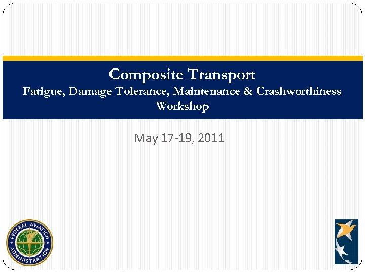 Composite Transport Fatigue, Damage Tolerance, Maintenance & Crashworthiness Workshop May 17 -19, 2011