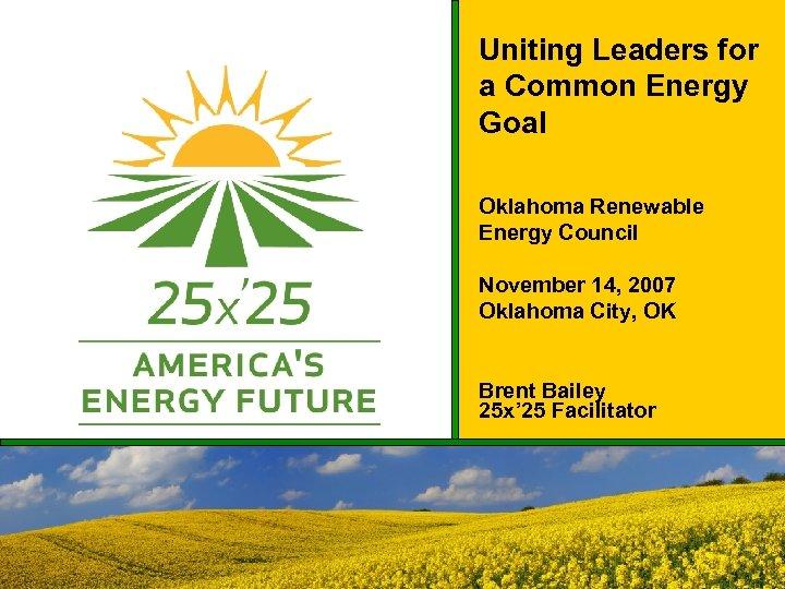 Uniting Leaders for a Common Energy Goal Oklahoma Renewable Energy Council November 14, 2007