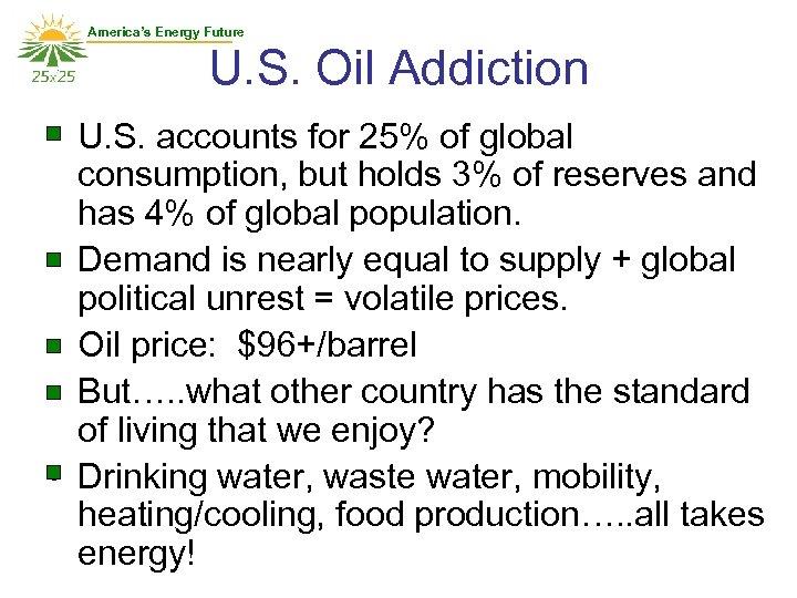 America's Energy Future U. S. Oil Addiction • U. S. accounts for 25% of