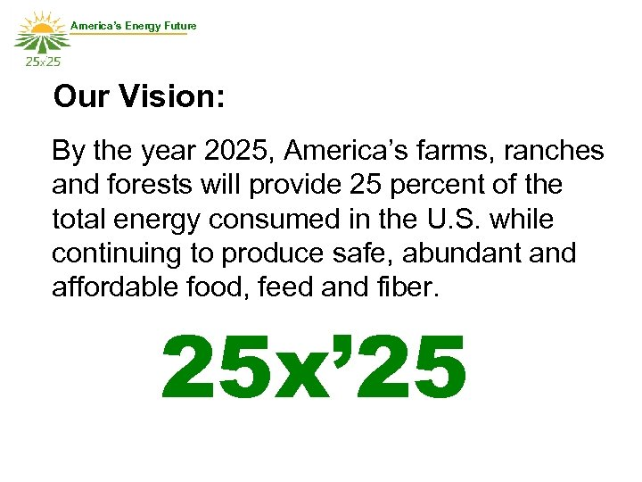 America's Energy Future Our Vision: By the year 2025, America's farms, ranches and forests