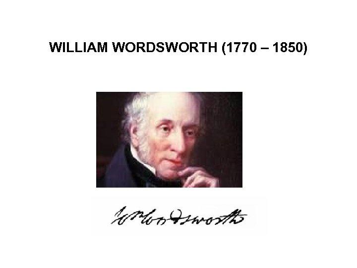 WILLIAM WORDSWORTH (1770 – 1850)
