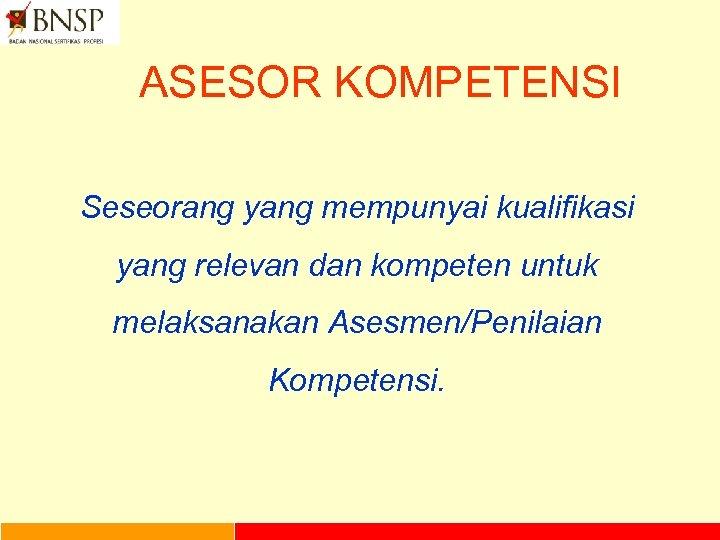 ASESOR KOMPETENSI Seseorang yang mempunyai kualifikasi yang relevan dan kompeten untuk melaksanakan Asesmen/Penilaian Kompetensi.