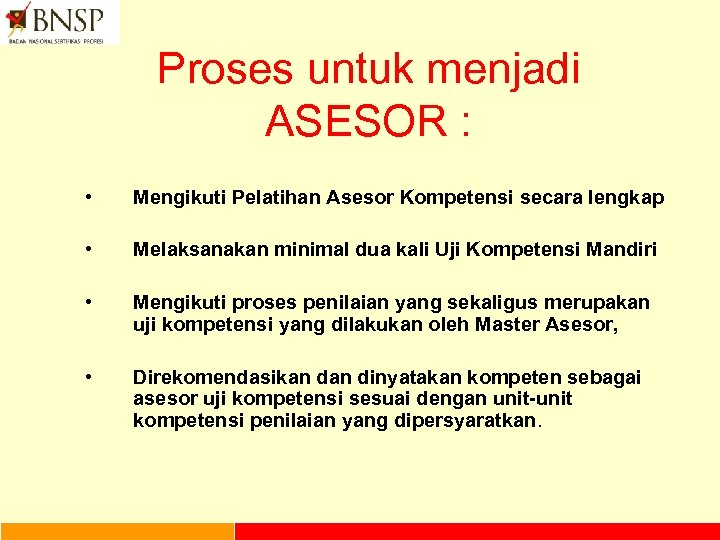 Proses untuk menjadi ASESOR : • Mengikuti Pelatihan Asesor Kompetensi secara lengkap • Melaksanakan