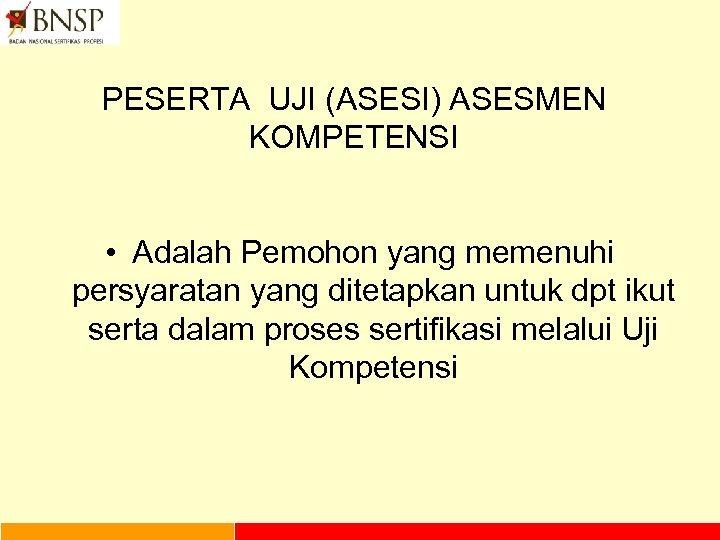 PESERTA UJI (ASESI) ASESMEN KOMPETENSI • Adalah Pemohon yang memenuhi persyaratan yang ditetapkan untuk