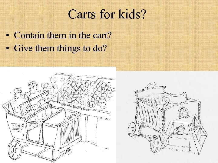Carts for kids? • Contain them in the cart? • Give them things to