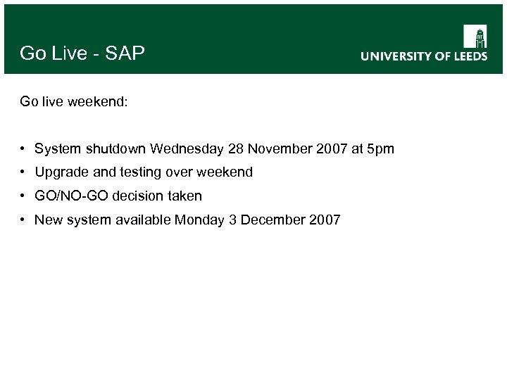 Go Live - SAP Go live weekend: • System shutdown Wednesday 28 November 2007
