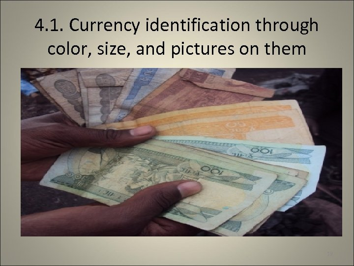 4. 1. Currency identification through color, size, and pictures on them 13