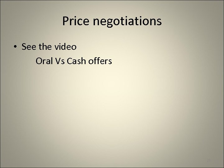 Price negotiations • See the video Oral Vs Cash offers 26