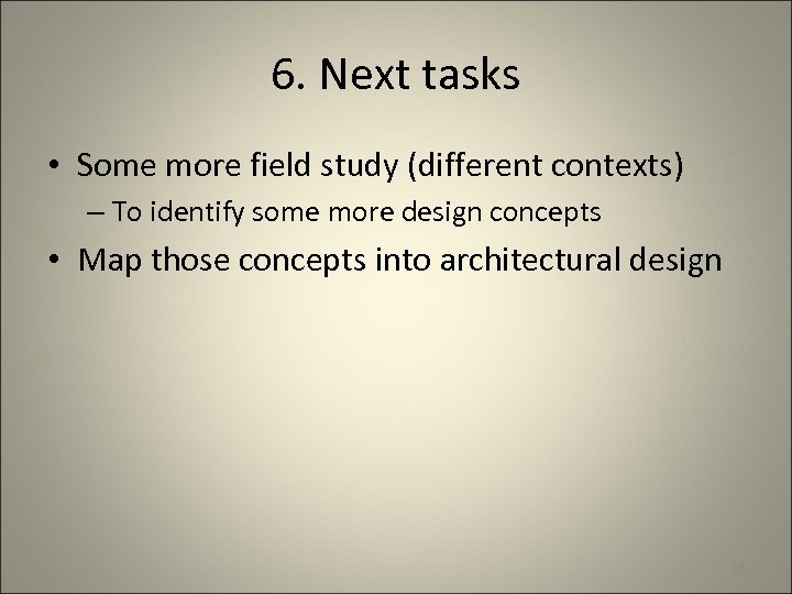 6. Next tasks • Some more field study (different contexts) – To identify some
