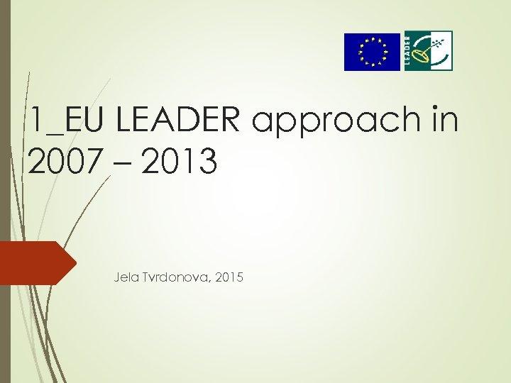 1_EU LEADER approach in 2007 – 2013 Jela Tvrdonova, 2015
