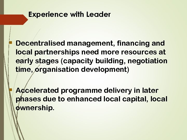 Experience with Leader § Decentralised management, financing and local partnerships need more resources at