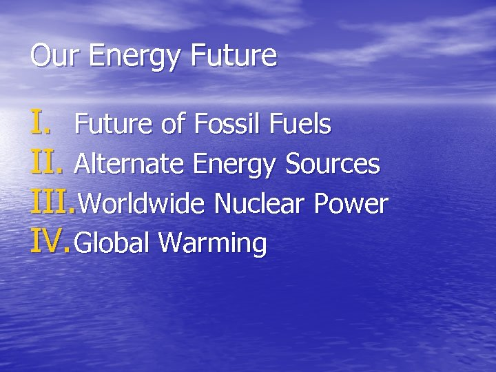 Our Energy Future I. Future of Fossil Fuels II. Alternate Energy Sources III. Worldwide