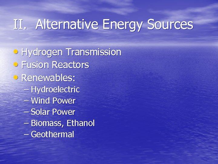 II. Alternative Energy Sources • Hydrogen Transmission • Fusion Reactors • Renewables: – Hydroelectric