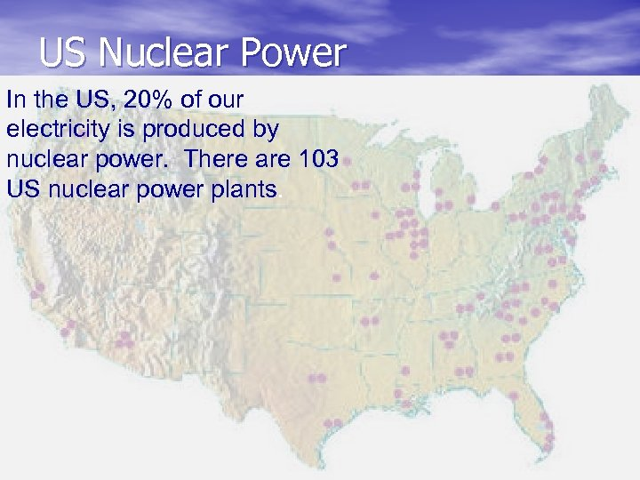 US Nuclear Power In the US, 20% of our electricity is produced by nuclear