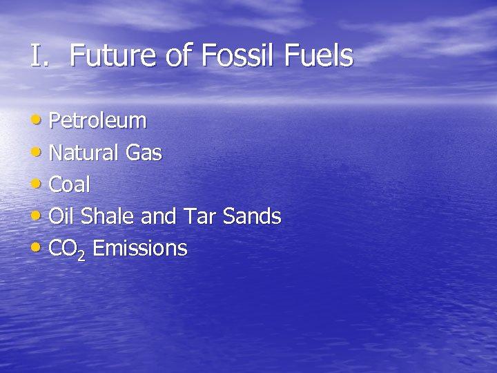 I. Future of Fossil Fuels • Petroleum • Natural Gas • Coal • Oil