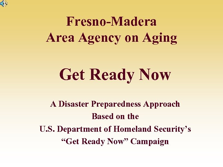 Fresno-Madera Area Agency on Aging Get Ready Now A Disaster Preparedness Approach Based on