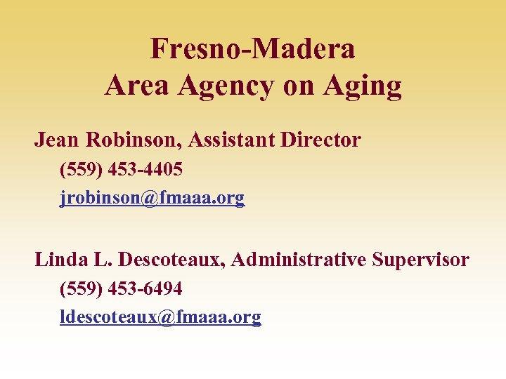 Fresno-Madera Area Agency on Aging Jean Robinson, Assistant Director (559) 453 -4405 jrobinson@fmaaa. org