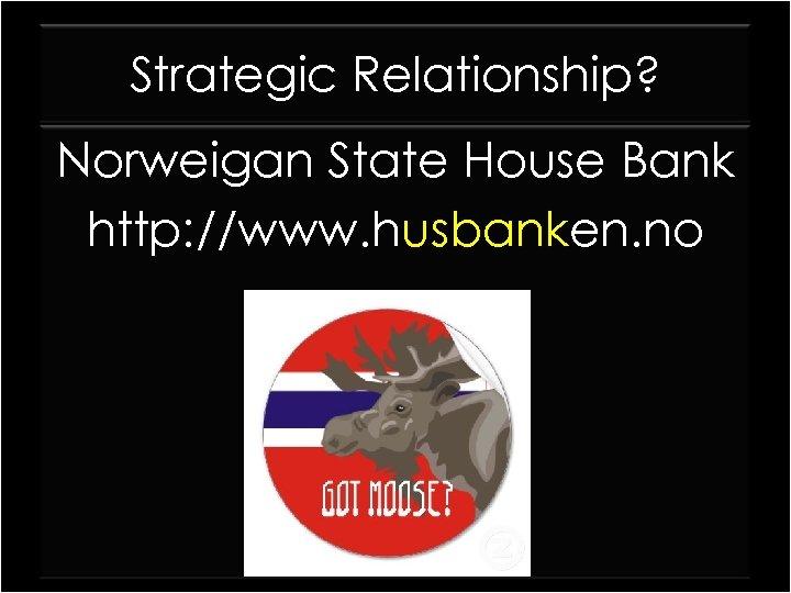 Strategic Relationship? Norweigan State House Bank http: //www. husbanken. no